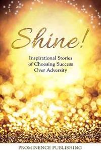 Shine: Inspirational Stories Of Women Choosing Success Over Adversity